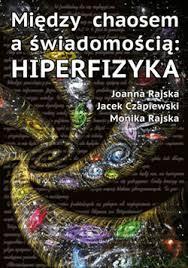 """J. Rajska, J. Czapiewski, M. Rajska """"Między chaosem aświadomością: HIPERFIZYKA"""""""